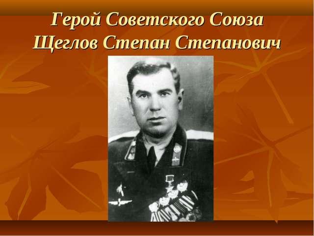 Герой Советского Союза Щеглов Степан Степанович