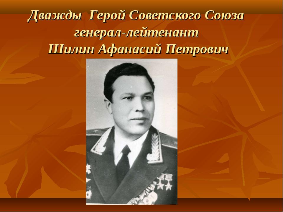 Дважды Герой Советского Союза генерал-лейтенант Шилин Афанасий Петрович