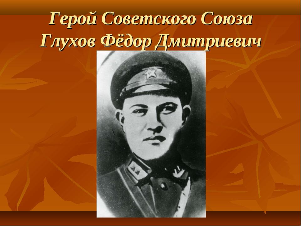 Герой Советского Союза Глухов Фёдор Дмитриевич