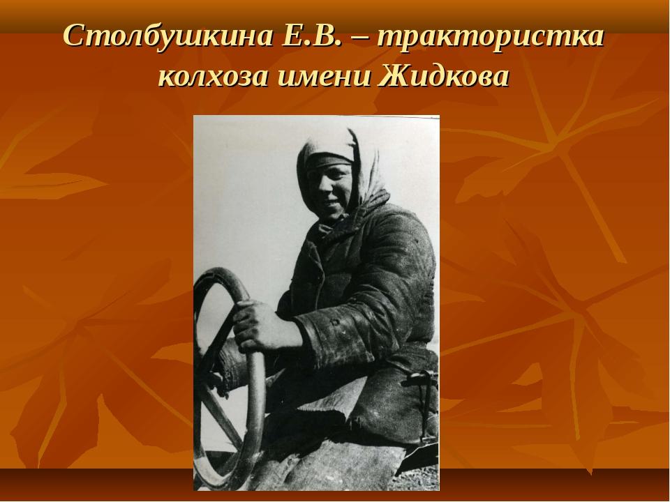 Столбушкина Е.В. – трактористка колхоза имени Жидкова