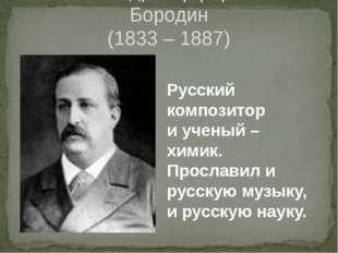 Александр Порфирьевич Бородин (1833 – 1887) Русский композитор и ученый – хим