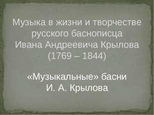 «Музыкальные» басни И. А. Крылова Музыка в жизни и творчестве русского басноп
