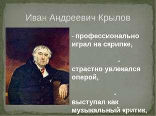 Иван Андреевич Крылов - профессионально играл на скрипке, - страстно увлекалс