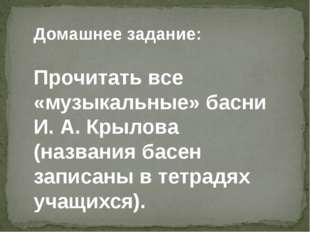 Домашнее задание: Прочитать все «музыкальные» басни И. А. Крылова (названия б