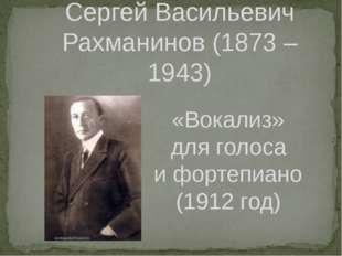 Сергей Васильевич Рахманинов (1873 – 1943) «Вокализ» для голоса и фортепиано