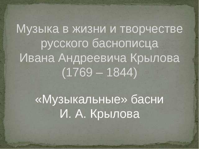 «Музыкальные» басни И. А. Крылова Музыка в жизни и творчестве русского басноп...
