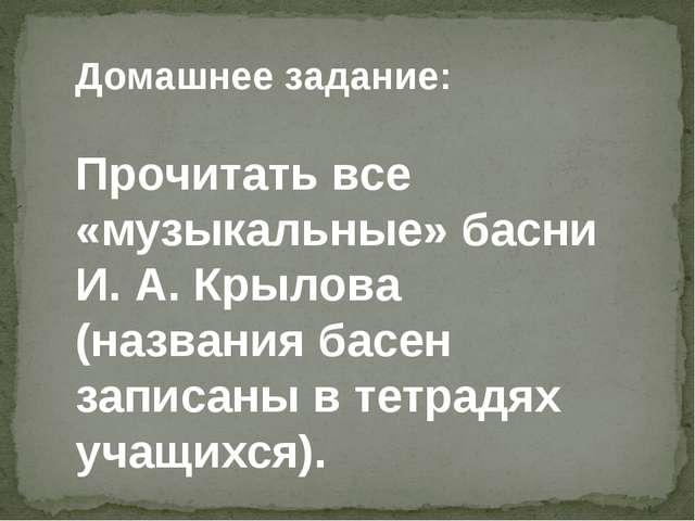 Домашнее задание: Прочитать все «музыкальные» басни И. А. Крылова (названия б...