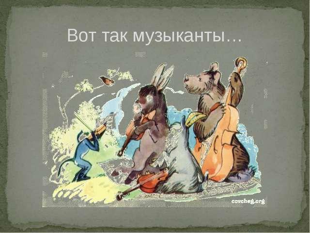 Вот так музыканты…