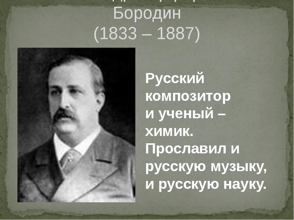 Александр Порфирьевич Бородин (1833 – 1887) Русский композитор и ученый – хим...