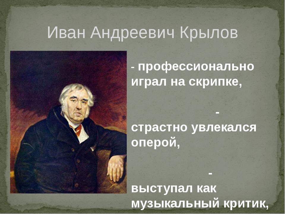 Иван Андреевич Крылов - профессионально играл на скрипке, - страстно увлекалс...