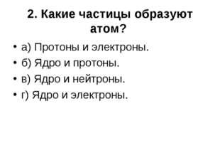 2. Какие частицы образуют атом? а) Протоны и электроны. б) Ядро и протоны. в)