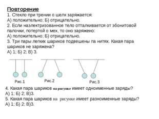 Повторение 1. Стекло при трении о шелк заряжается: А) положительно; Б) отрица