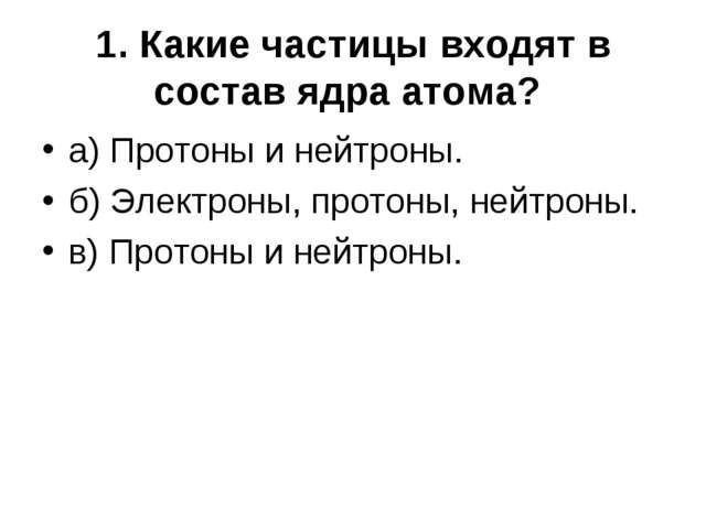 1. Какие частицы входят в состав ядра атома? а) Протоны и нейтроны. б) Электр...