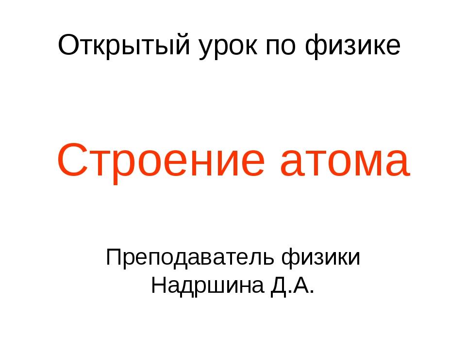 Открытый урок по физике Строение атома Преподаватель физики Надршина Д.А.