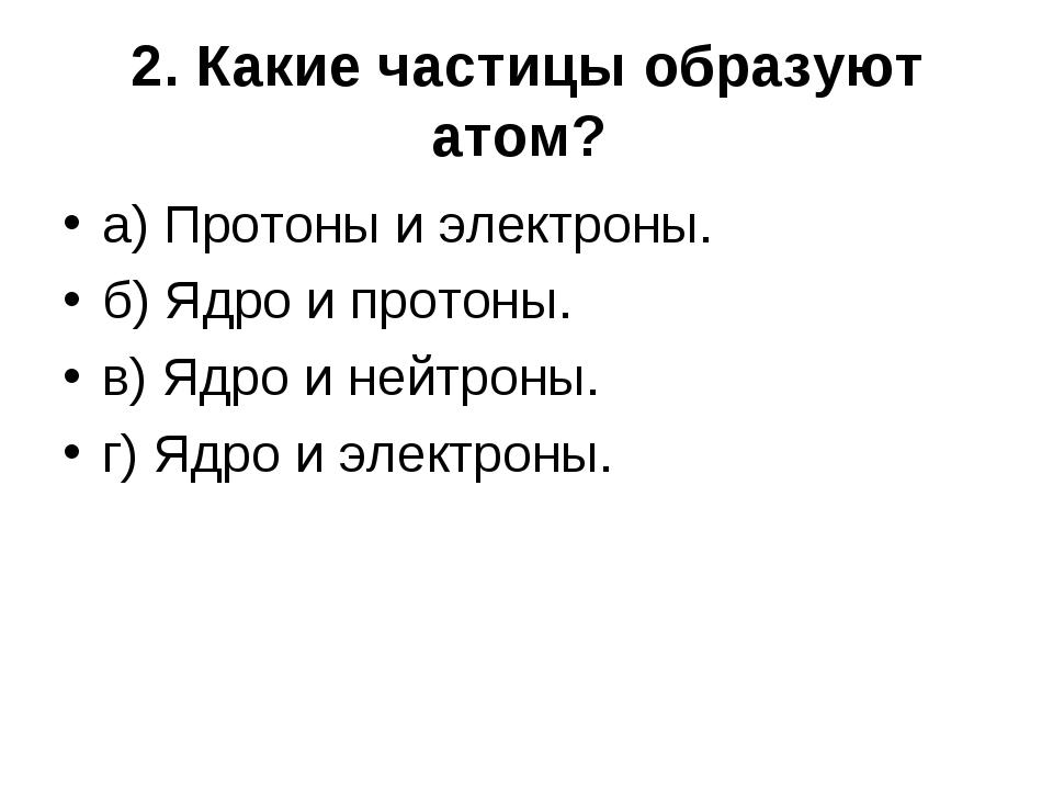 2. Какие частицы образуют атом? а) Протоны и электроны. б) Ядро и протоны. в)...