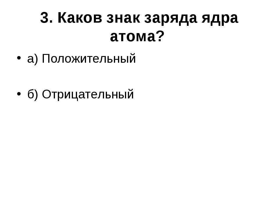 3. Каков знак заряда ядра атома? а) Положительный б) Отрицательный