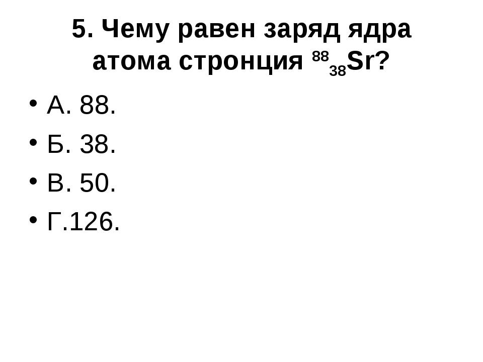 5. Чему равен заряд ядра атома стронция 8838Sr? А. 88. Б. 38. В. 50. Г....