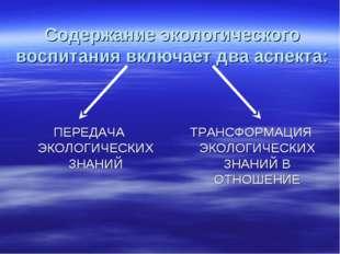 Содержание экологического воспитания включает два аспекта: ПЕРЕДАЧА ЭКОЛОГИЧ