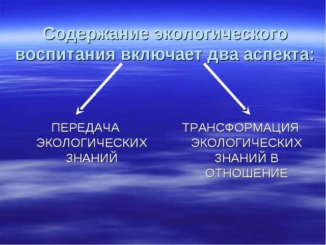 Содержание экологического воспитания включает два аспекта: ПЕРЕДАЧА ЭКОЛОГИЧ...