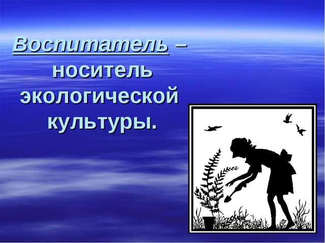 Воспитатель – носитель экологической культуры.