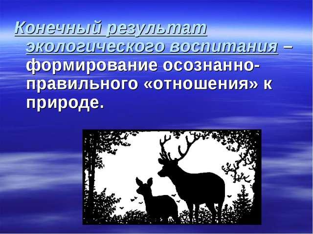 Конечный результат экологического воспитания – формирование осознанно-правил...