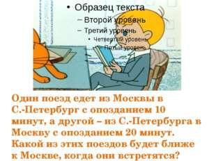 Один поезд едет из Москвы в С.-Петербург с опозданием 10 минут, а другой – из