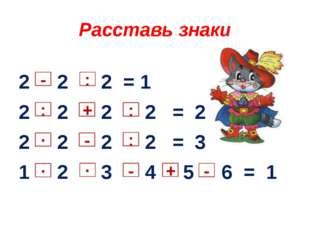 Расставь знаки 2 2 2 = 1 2 2 2 2 = 2 2 2 2 2 = 3 1 2 3 4 5 6 = 1 + : ∙ ∙ ∙ -