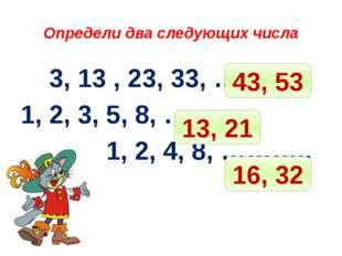 Определи два следующих числа 3, 13 , 23, 33, ……….. 1, 2, 3, 5, 8, ……. 1, 2,