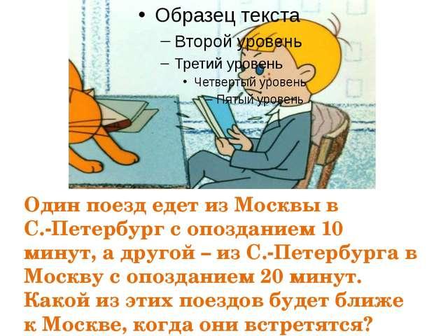 Один поезд едет из Москвы в С.-Петербург с опозданием 10 минут, а другой – из...