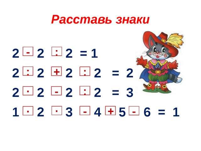 Расставь знаки 2 2 2 = 1 2 2 2 2 = 2 2 2 2 2 = 3 1 2 3 4 5 6 = 1 + : ∙ ∙ ∙ -...