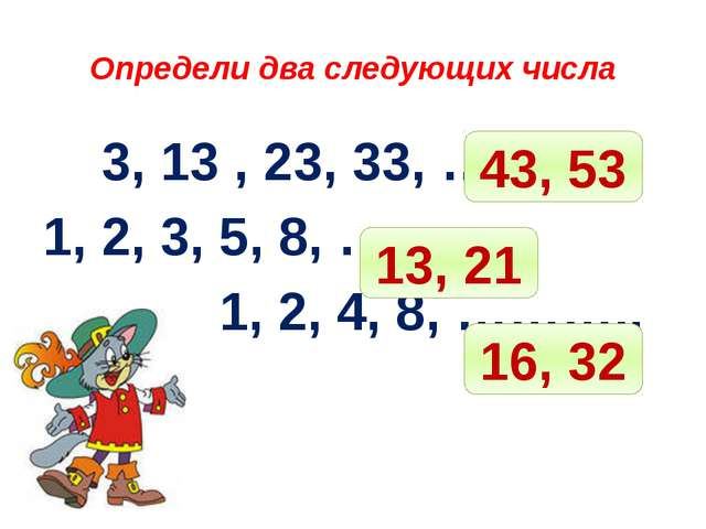 Определи два следующих числа 3, 13 , 23, 33, ……….. 1, 2, 3, 5, 8, ……. 1, 2,...