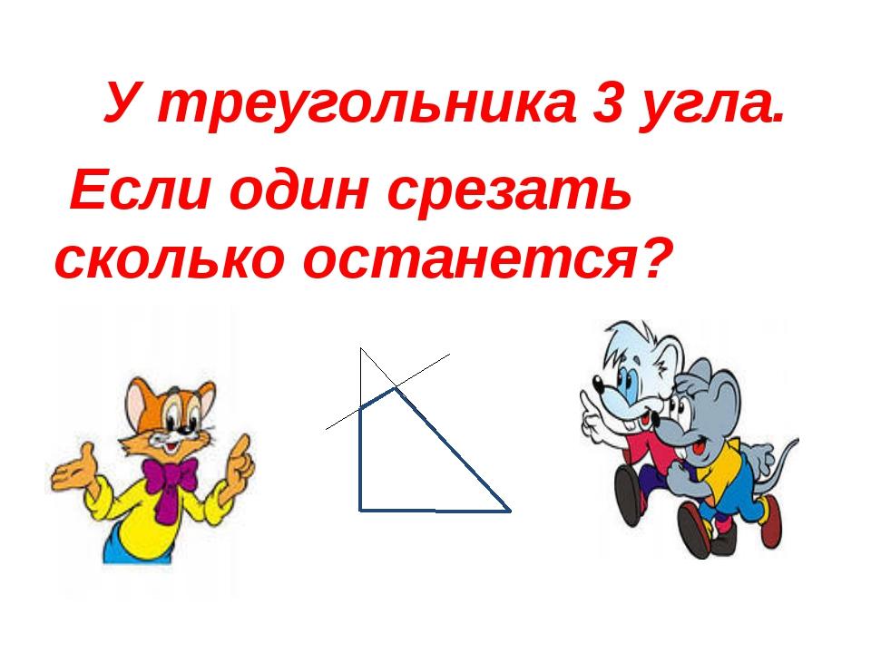 У треугольника 3 угла. Если один срезать сколько останется?