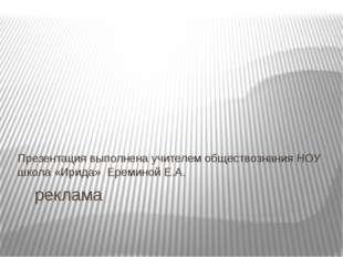 реклама Презентация выполнена учителем обществознания НОУ школа «Ирида» Ерем