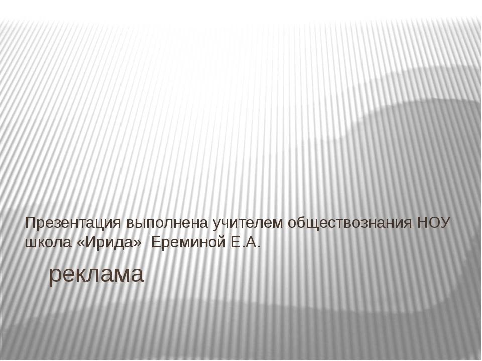 реклама Презентация выполнена учителем обществознания НОУ школа «Ирида» Ерем...