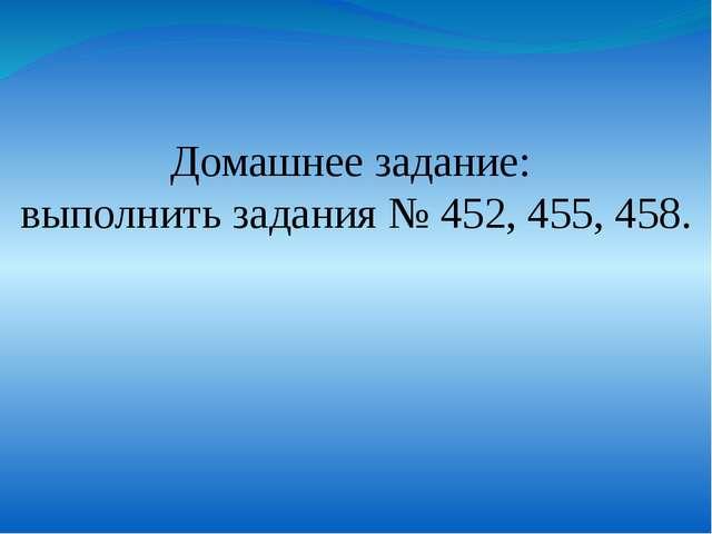 Домашнее задание: выполнить задания № 452, 455, 458.
