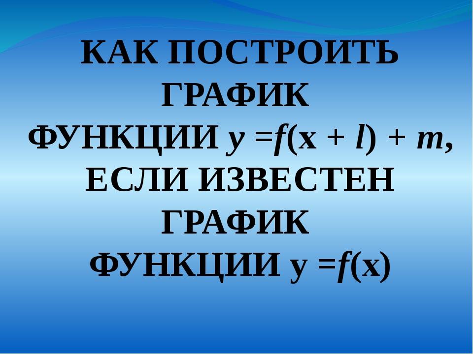 КАК ПОСТРОИТЬ ГРАФИК ФУНКЦИИ у =f(x + l) + m, ЕСЛИ ИЗВЕСТЕН ГРАФИК ФУНКЦИИ у...