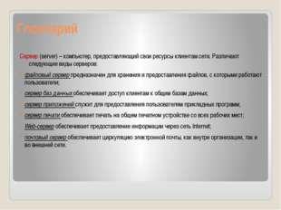 Глоссарий Сервер (server) – компьютер, предоставляющий свои ресурсы клиентам