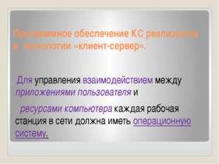Программное обеспечение КС реализуется в технологии «клиент-сервер». Для упра