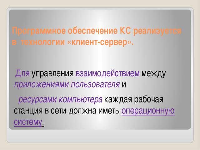 Программное обеспечение КС реализуется в технологии «клиент-сервер». Для упра...