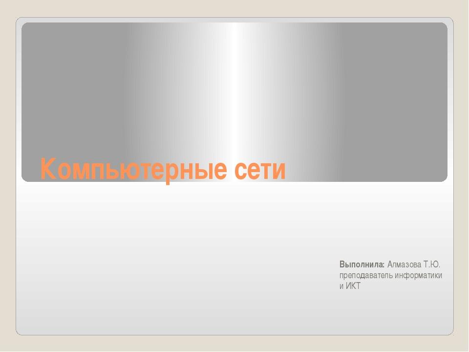 Компьютерные сети Выполнила: Алмазова Т.Ю. преподаватель информатики и ИКТ