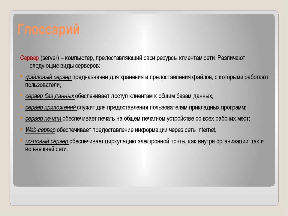 Глоссарий Сервер (server) – компьютер, предоставляющий свои ресурсы клиентам...