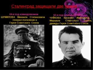 Сталинград защищали две армии: 64-я под командованием ШУМИЛОВА Михаила Степан