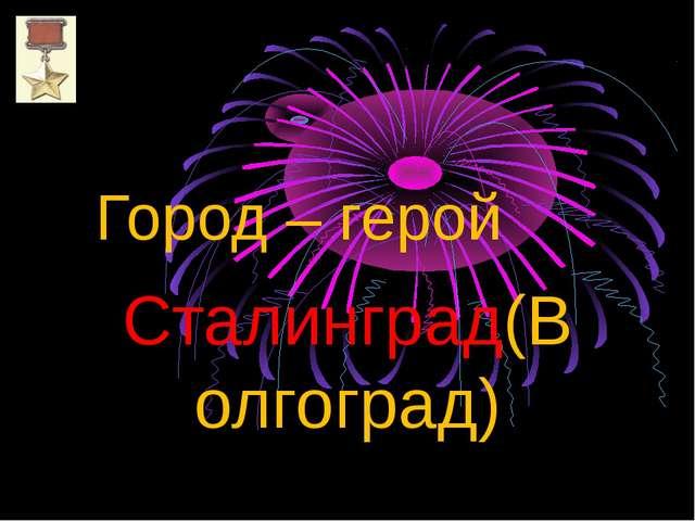 Город – герой Сталинград(Волгоград)