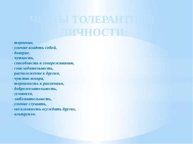 ЧЕРТЫ ТОЛЕРАНТНОЙ ЛИЧНОСТИ: - терпение, - умение владеть собой, - доверие, -...