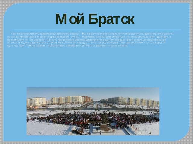 Как-то руководитель таджикской диаспоры сказал: «Мы в Братске можем сколько...