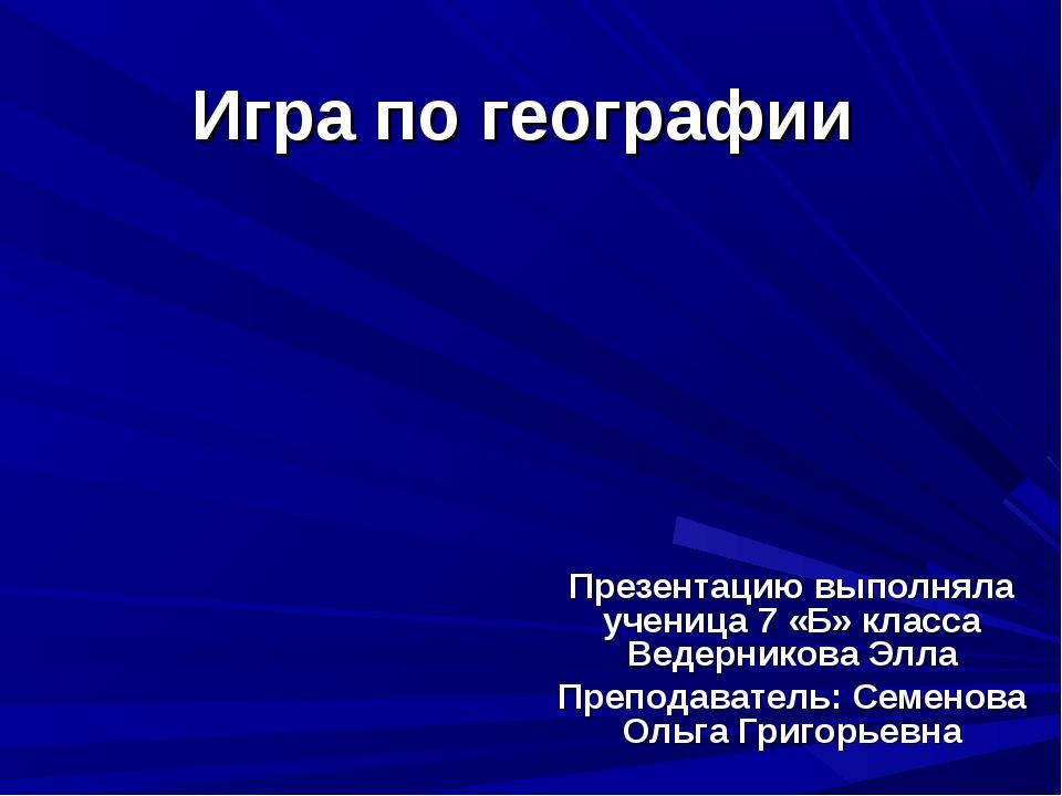 Игра по географии Презентацию выполняла ученица 7 «Б» класса Ведерникова Элла...