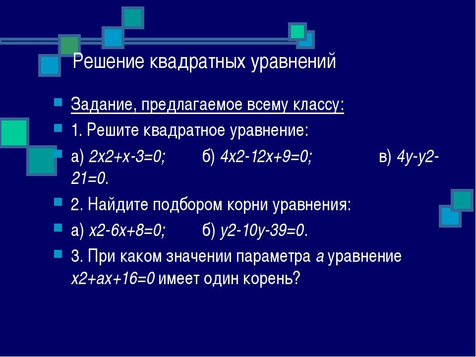 Решение квадратных уравнений Задание, предлагаемое всему классу: 1. Решите кв...