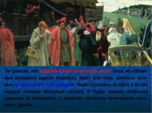 Он доказал, что в Древней Руси пили очень мало. Лишь на избран-ные праздники