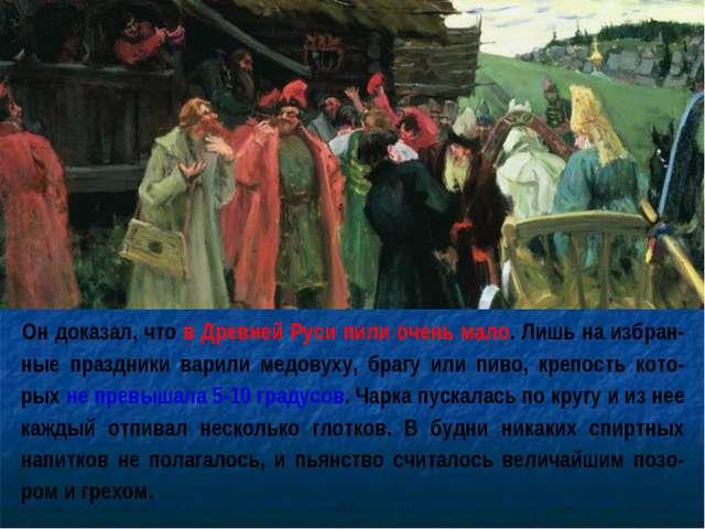 Он доказал, что в Древней Руси пили очень мало. Лишь на избран-ные праздники...