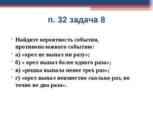 п. 32 задача 8 Найдите вероятность события, противоположного событию: а) «оре